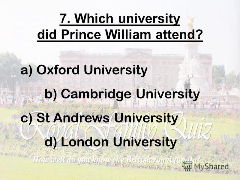 7. Which university did Prince William attend? a) Oxford University b) Cambridge University c) St Andrews University d) London University