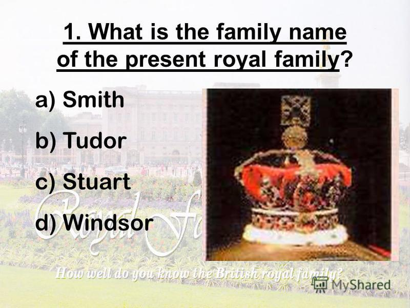 1. What is the family name of the present royal family? a) Smith b) Tudor c) Stuart d) Windsor