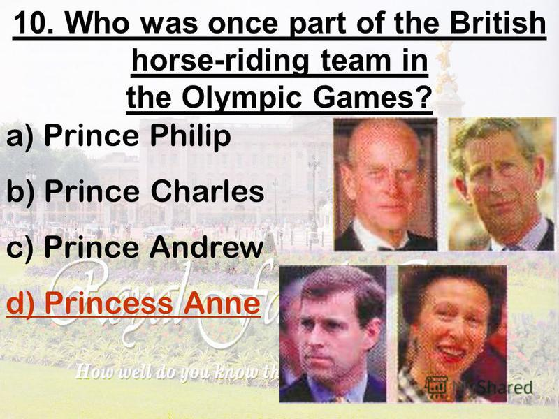10. Who was once part of the British horse-riding team in the Olympic Games? a) Prince Philip b) Prince Charles c) Prince Andrew d) Princess Anne