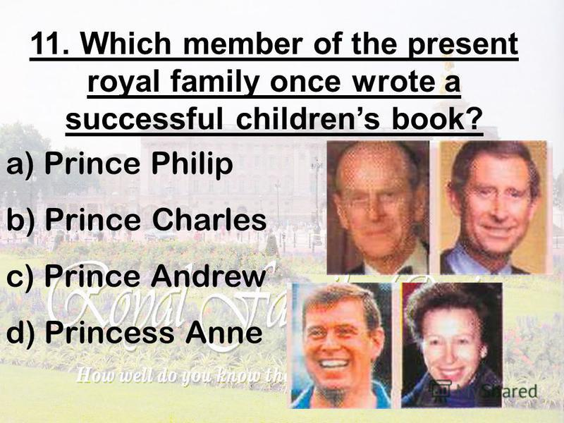 11. Which member of the present royal family once wrote a successful childrens book? a) Prince Philip b) Prince Charles c) Prince Andrew d) Princess Anne