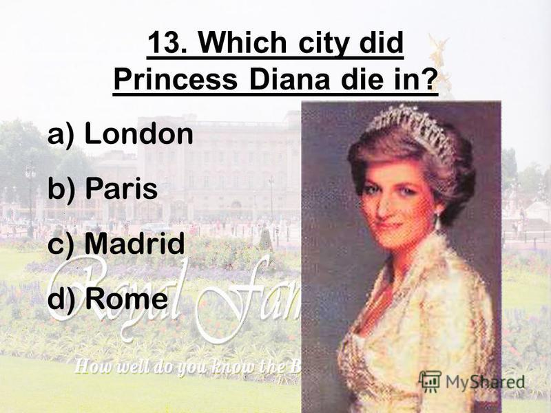 13. Which city did Princess Diana die in? a) London b) Paris c) Madrid d) Rome