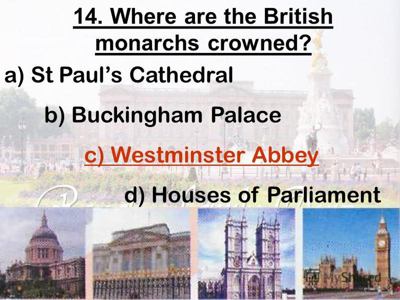 14. Where are the British monarchs crowned? a) St Pauls Cathedral b) Buckingham Palace c) Westminster Abbey d) Houses of Parliament