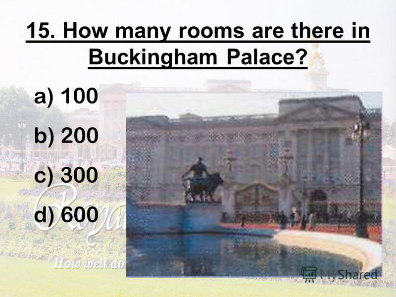 15. How many rooms are there in Buckingham Palace? a) 100 b) 200 c) 300 d) 600