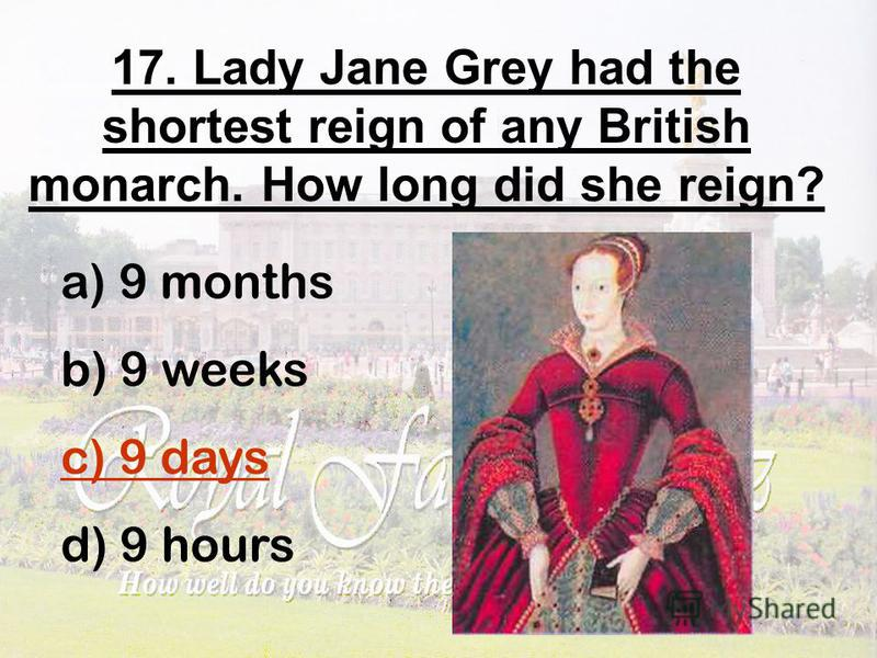 17. Lady Jane Grey had the shortest reign of any British monarch. How long did she reign? a) 9 months b) 9 weeks c) 9 days d) 9 hours