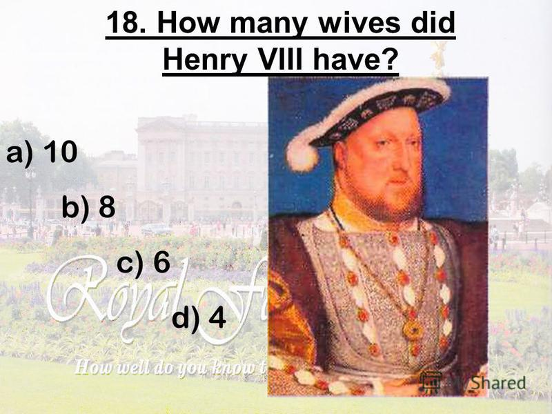 18. How many wives did Henry VIII have? a) 10 b) 8 c) 6 d) 4