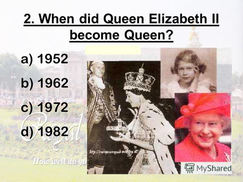 2. When did Queen Elizabeth II become Queen? a) 1952 b) 1962 c) 1972 d) 1982