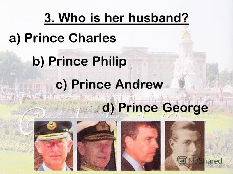 3. Who is her husband? a) Prince Charles b) Prince Philip c) Prince Andrew d) Prince George