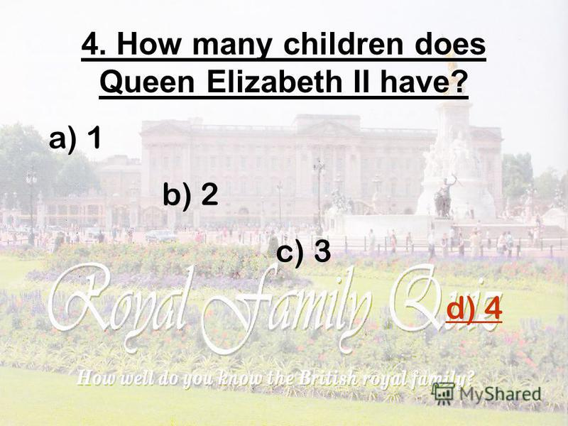 4. How many children does Queen Elizabeth II have? a) 1 b) 2 c) 3 d) 4