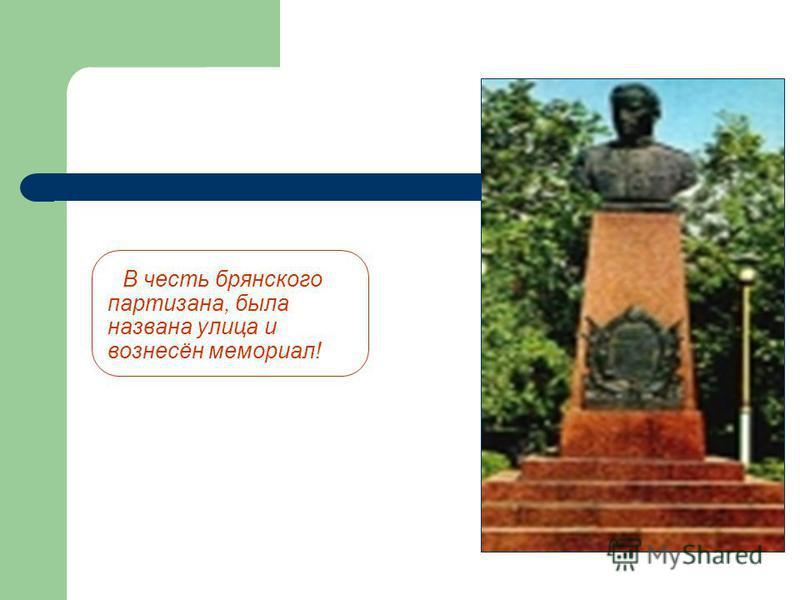 В честь брянского партизана, была названа улица и вознесён мемориал!