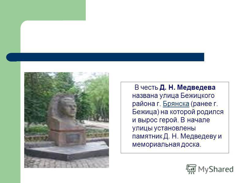 В честь Д. Н. Медведева названа улица Бежицкого района г. Брянска (ранее г. Бежица) на которой родился и вырос герой. В начале улицы установлены памятник Д. Н. Медведеву и мемориальная доска.Брянска