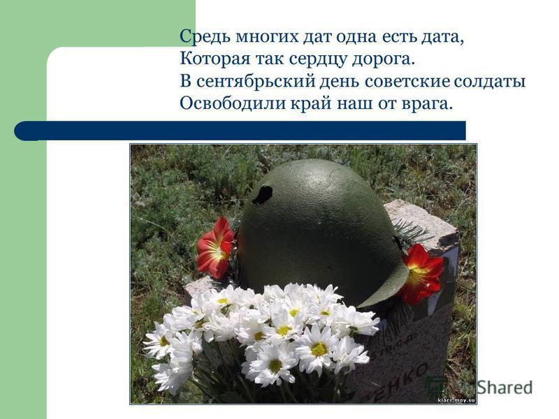 Средь многих дат одна есть дата, Которая так сердцу дорога. В сентябрьский день советские солдаты Освободили край наш от врага.