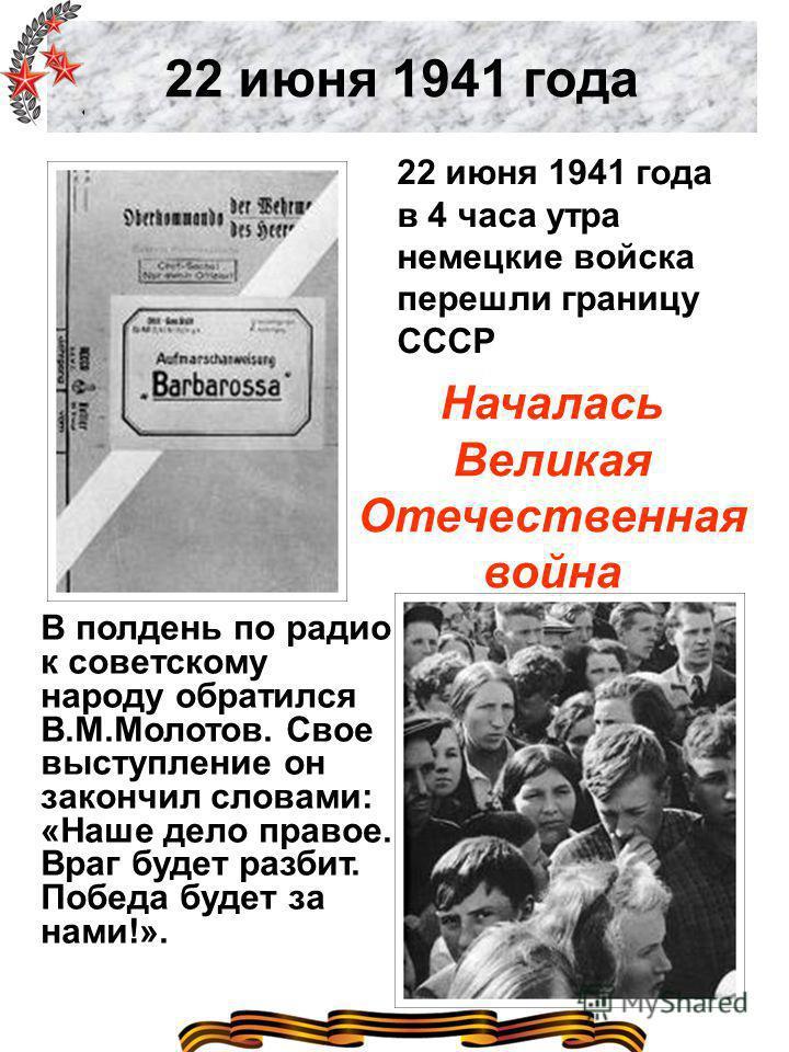 22 июня 1941 года 22 июня 1941 года в 4 часа утра немецкие войска перешли границу СССР Началась Великая Отечественная война В полдень по радио к советскому народу обратился В.М.Молотов. Свое выступление он закончил словами: «Наше дело правое. Враг бу