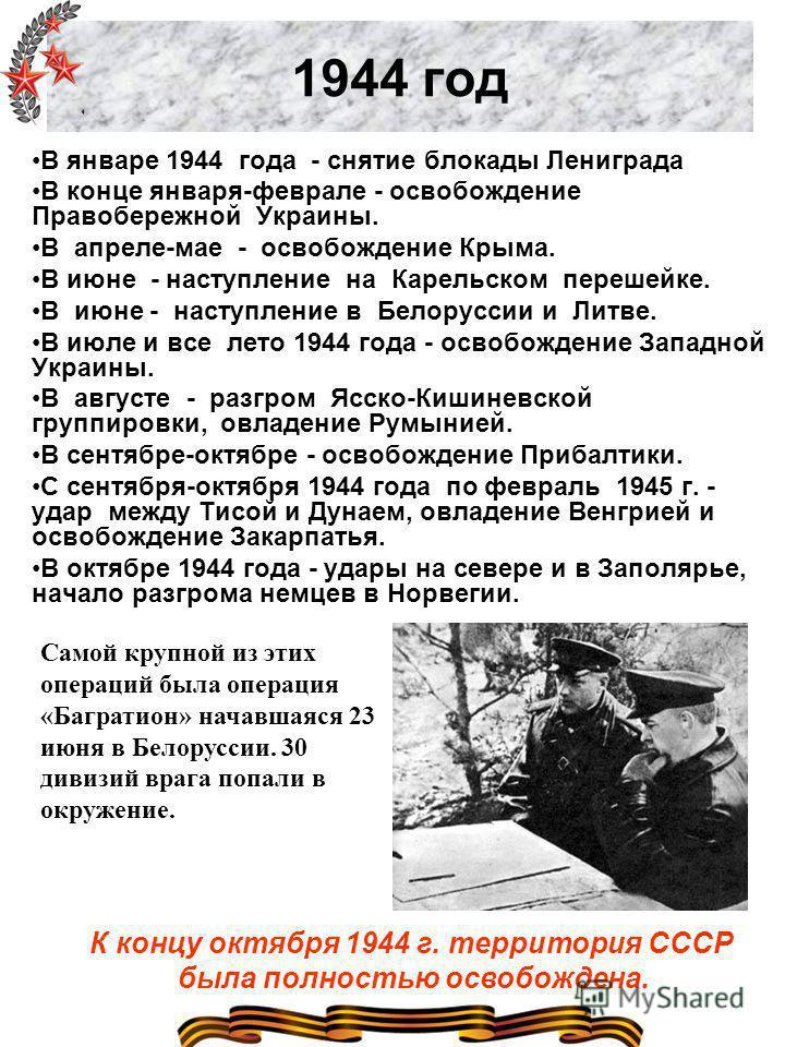1944 год В январе 1944 года - снятие блокады Лениграда В конце января-феврале - освобождение Правобережной Украины. В апреле-мае - освобождение Крыма. В июне - наступление на Карельском перешейке. В июне - наступление в Белоруссии и Литве. В июле и в