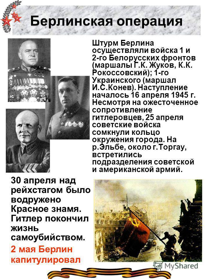 Берлинская операция Штурм Берлина осуществляли войска 1 и 2-го Белорусских фронтов (маршалы Г.К. Жуков, К.К. Рокоссовский); 1-го Украинского (маршал И.С.Конев). Наступление началось 16 апреля 1945 г. Несмотря на ожесточенное сопротивление гитлеровцев
