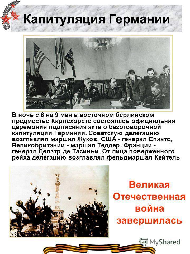 Капитуляция Германии В ночь с 8 на 9 мая в восточном берлинском предместье Карлсхорсте состоялась официальная церемония подписания акта о безоговорочной капитуляции Германии. Советскую делегацию возглавлял маршал Жуков, США - генерал Спаатс, Великобр