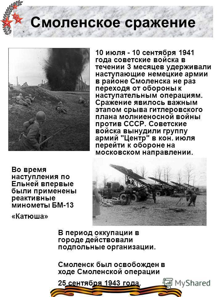 Смоленское сражение 10 июля - 10 сентября 1941 года советские войска в течении 3 месяцев удерживали наступающие немецкие армии в районе Смоленска не раз переходя от обороны к наступательным операциям. Сражение явилось важным этапом срыва гитлеровског