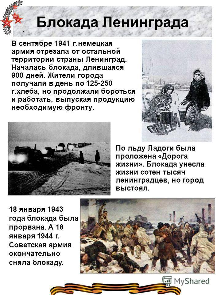 Блокада Ленинграда В сентябре 1941 г.немецкая армия отрезала от остальной территории страны Ленинград. Началась блокада, длившаяся 900 дней. Жители города получали в день по 125-250 г.хлеба, но продолжали бороться и работать, выпуская продукцию необх
