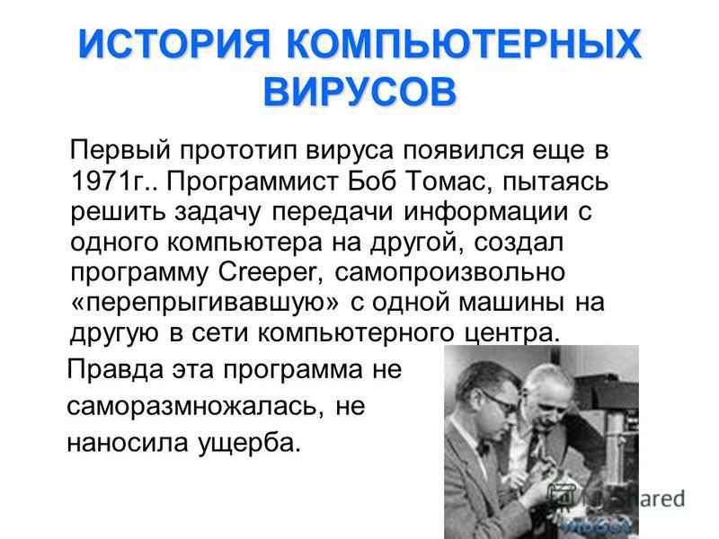 ИСТОРИЯ КОМПЬЮТЕРНЫХ ВИРУСОВ Первый прототип вируса появился еще в 1971 г.. Программист Боб Томас, пытаясь решить задачу передачи информации с одного компьютера на другой, создал программу Creeper, самопроизвольно «перепрыгивавшую» с одной машины на