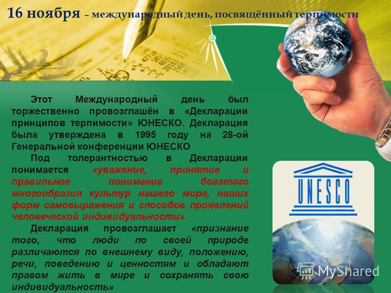 Этот Международный день был торжественно провозглашён в «Декларации принципов терпимости» ЮНЕСКО. Декларация была утверждена в 1995 году на 28-ой Генеральной конференции ЮНЕСКО Под толерантностью в Декларации понимается «уважение, принятие и правильн
