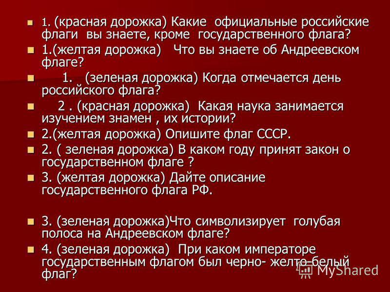 1. (красная дорожка) Какие официальные российские флаги вы знаете, кроме государственного флага? 1. (красная дорожка) Какие официальные российские флаги вы знаете, кроме государственного флага? 1.(желтая дорожка) Что вы знаете об Андреевском флаге? 1