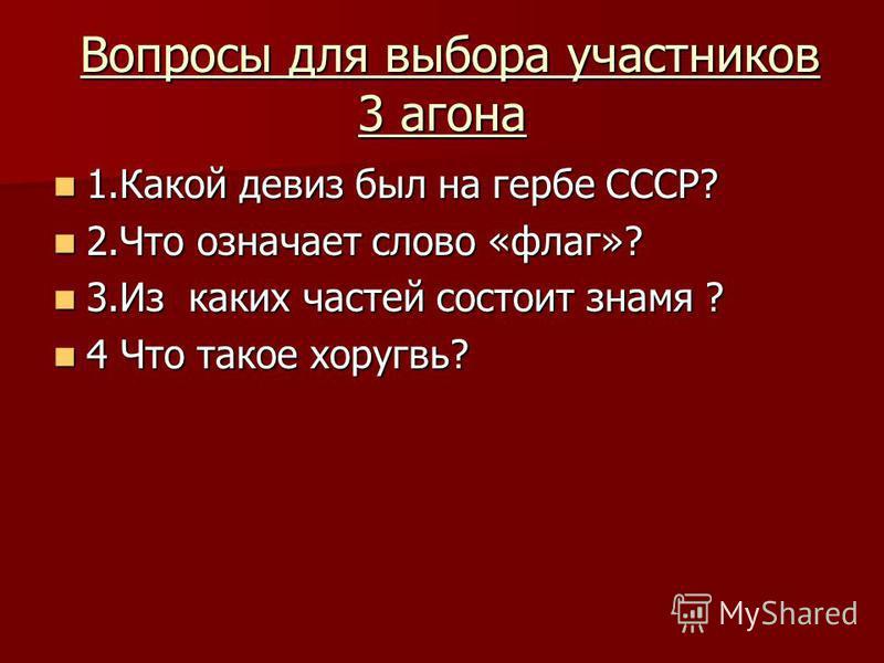 Вопросы для выбора участников 3 агона Вопросы для выбора участников 3 агона 1. Какой девиз был на гербе СССР? 1. Какой девиз был на гербе СССР? 2. Что означает слово «флаг»? 2. Что означает слово «флаг»? 3. Из каких частей состоит знамя ? 3. Из каких