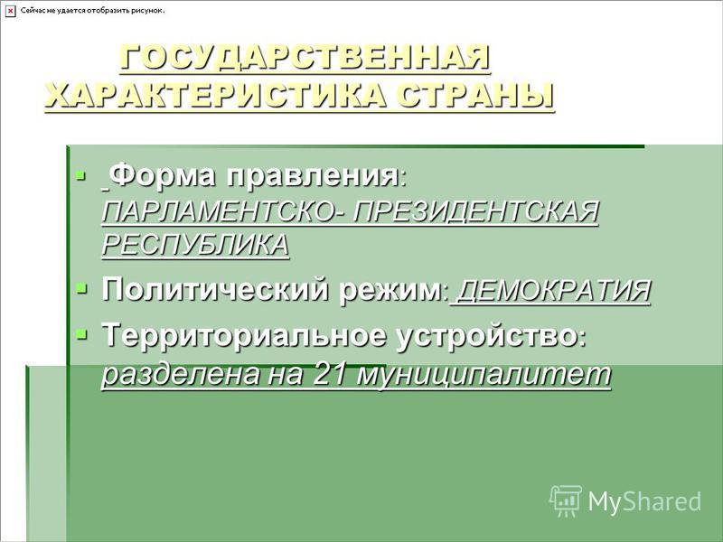 ГОСУДАРСТВЕННАЯ ХАРАКТЕРИСТИКА СТРАНЫ ГОСУДАРСТВЕННАЯ ХАРАКТЕРИСТИКА СТРАНЫ Форма правления : ПАРЛАМЕНТСКО- ПРЕЗИДЕНТСКАЯ РЕСПУБЛИКА Форма правления : ПАРЛАМЕНТСКО- ПРЕЗИДЕНТСКАЯ РЕСПУБЛИКА Политический режим : ДЕМОКРАТИЯ Политический режим : ДЕМОКРА