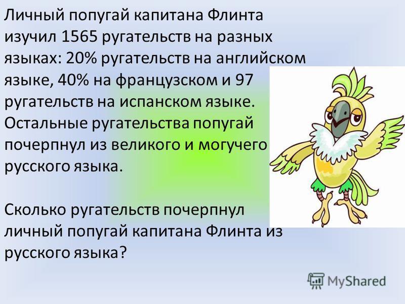 Личный попугай капитана Флинта изучил 1565 ругательств на разных языках: 20% ругательств на английском языке, 40% на французском и 97 ругательств на испанском языке. Остальные ругательства попугай почерпнул из великого и могучего русского языка. Скол
