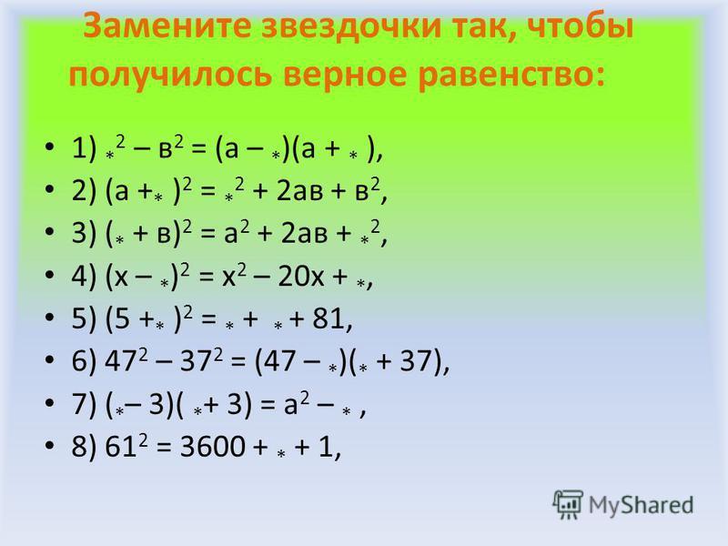 Замените звездочки так, чтобы получилось верное равенство: 1) * 2 – в 2 = (а – * )(а + * ), 2) (а + * ) 2 = * 2 + 2 ав + в 2, 3) ( * + в) 2 = а 2 + 2 ав + * 2, 4) (х – * ) 2 = х 2 – 20 х + *, 5) (5 + * ) 2 = * + * + 81, 6) 47 2 – 37 2 = (47 – * )( *