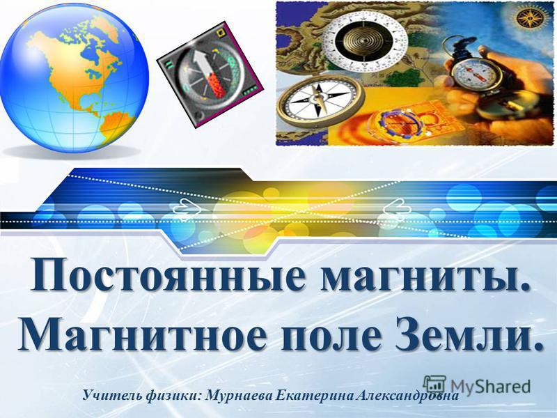 LOGO Постоянные магниты. Магнитное поле Земли. Учитель физики: Мурнаева Екатерина Александровна