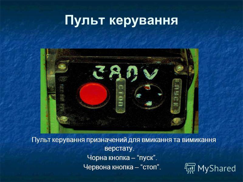 Пульт керування Пульт керування призначений для вмикання та вимикання верстату. Чорна кнопка – пуск. Червона кнопка – стоп.
