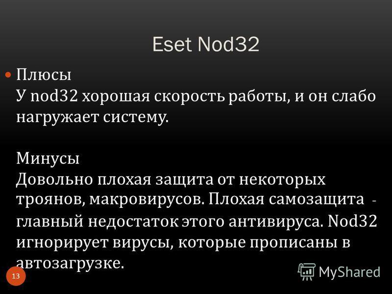 Eset Nod32 Плюсы У nod32 хорошая скорость работы, и он слабо нагружает систему. Минусы Довольно плохая защита от некоторых троянов, макровирусов. Плохая самозащита - главный недостаток этого антивируса. Nod32 игнорирует вирусы, которые прописаны в ав