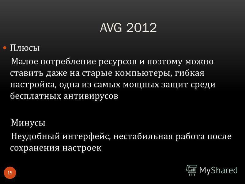 AVG 2012 Плюсы Малое потребление ресурсов и поэтому можно ставить даже на старые компьютеры, гибкая настройка, одна из самых мощных защит среди бесплатных антивирусов Минусы Неудобный интерфейс, нестабильная работа после сохранения настроек 15