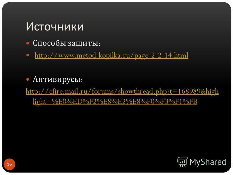 Источники Способы защиты : http://www.metod-kopilka.ru/page-2-2-14. html Антивирусы : http://cfire.mail.ru/forums/showthread.php?t=168989&high light=%E0%ED%F2%E8%E2%E8%F0%F3%F1%FB 16