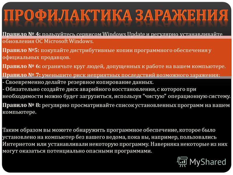 Правило 4: пользуйтесь сервисом Windows Update и регулярно устанавливайте обновления ОС Microsoft Windows. Правило 5: покупайте дистрибутивные копии программного обеспечения у официальных продавцов. Правило 6: ограничьте круг людей, допущенных к рабо