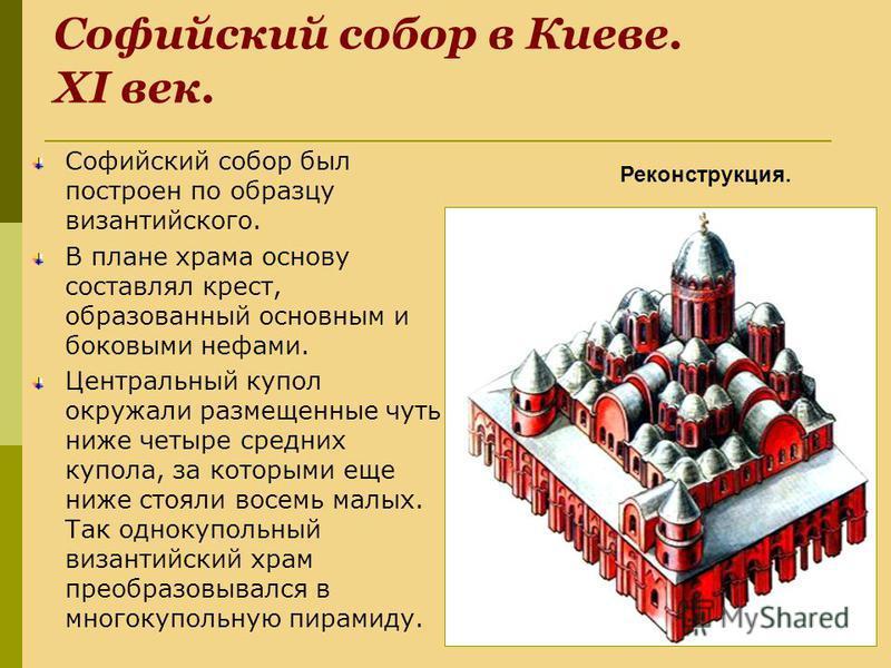 Софийский собор в Киеве. XI век. Софийский собор был построен по образцу византийского. В плане храма основу составлял крест, образованный основным и боковыми нефами. Центральный купол окружали размещенные чуть ниже четыре средних купола, за которыми