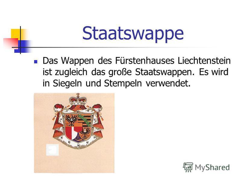 Staatswappe Das Wappen des Fürstenhauses Liechtenstein ist zugleich das große Staatswappen. Es wird in Siegeln und Stempeln verwendet.