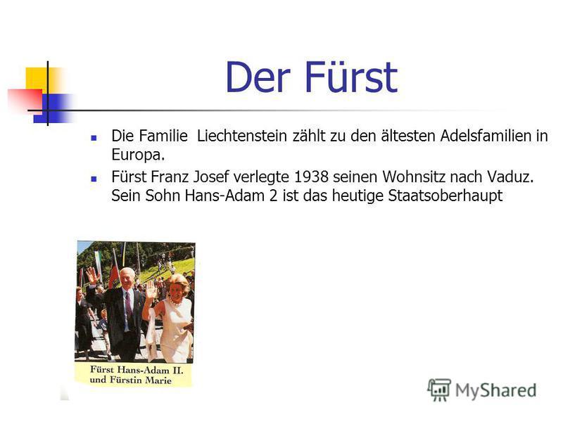 Der Fürst Die Familie Liechtenstein zählt zu den ältesten Adelsfamilien in Europa. Fürst Franz Josef verlegte 1938 seinen Wohnsitz nach Vaduz. Sein Sohn Hans-Adam 2 ist das heutige Staatsoberhaupt