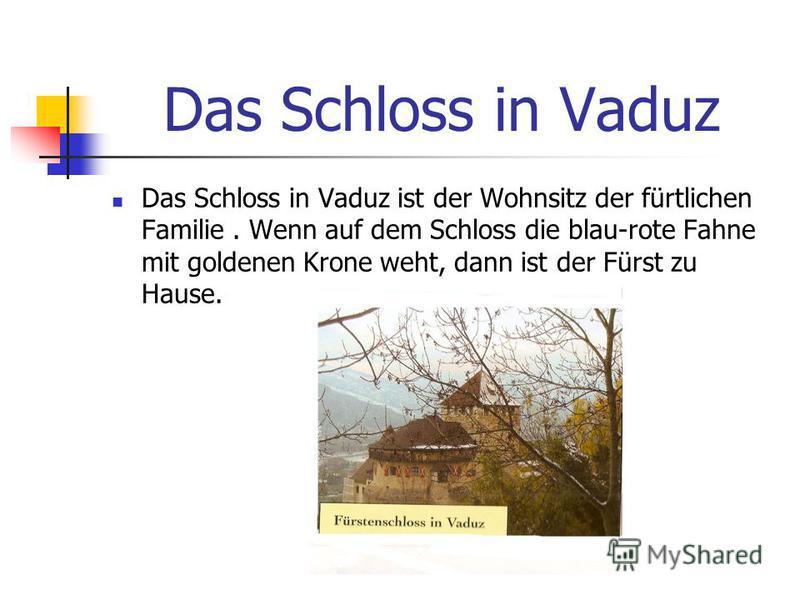 Das Schloss in Vaduz Das Schloss in Vaduz ist der Wohnsitz der fürtlichen Familie. Wenn auf dem Schloss die blau-rote Fahne mit goldenen Krone weht, dann ist der Fürst zu Hause.