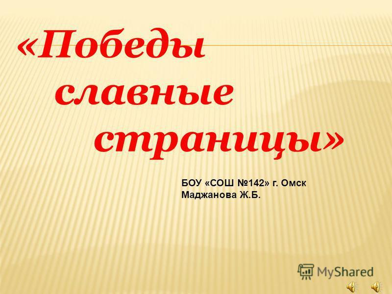 «Победы славные страницы» БОУ «СОШ 142» г. Омск Маджанова Ж.Б.