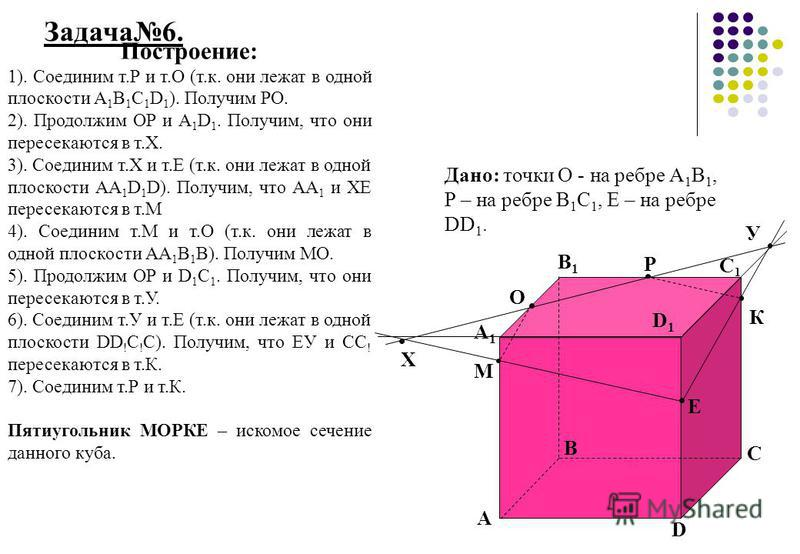 Задача 6. А А1А1 В1В1 В С1С1 С D1D1 D Построение: 1). Соединим т.Р и т.О (т.к. они лежат в одной плоскости А 1 В 1 С 1 D 1 ). Получим РО. 2). Продолжим ОР и А 1 D 1. Получим, что они пересекаются в т.Х. 3). Соединим т.Х и т.Е (т.к. они лежат в одной