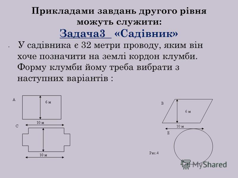 Прикладами завдань другого рівня можуть служити: Задача3 «Садівник» У садівника є 32 метри проводу, яким він хоче позначити на землі кордон клумби. Форму клумби йому треба вибрати з наступних варіантів :