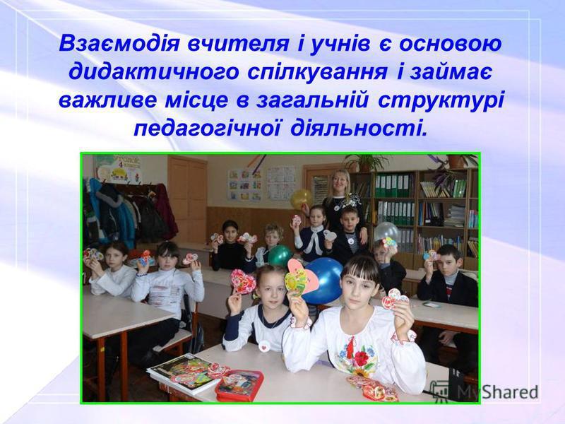 Взаємодія вчителя і учнів є основою дидактичного спілкування і займає важливе місце в загальній структурі педагогічної діяльності.