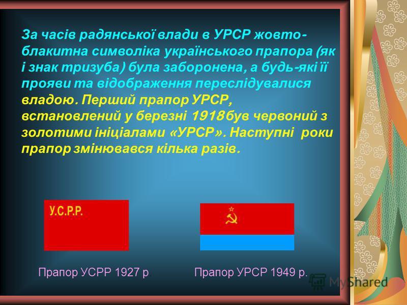 За часів радянської влади в УРСР жовто - блакитна символіка українського прапора ( як і знак тризуба ) була заборонена, а будь - які її прояви та відображення переслідувалися владою. Перший прапор УРСР, встановлений у березні 1918 був червоний з золо