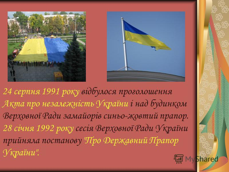 24 серпня 1991 року відбулося проголошення Акта про незалежність України і над будинком Верховної Ради замайорів синьо-жовтий прапор. 28 січня 1992 року сесія Верховної Ради України прийняла постанову Про Державний Прапор України.