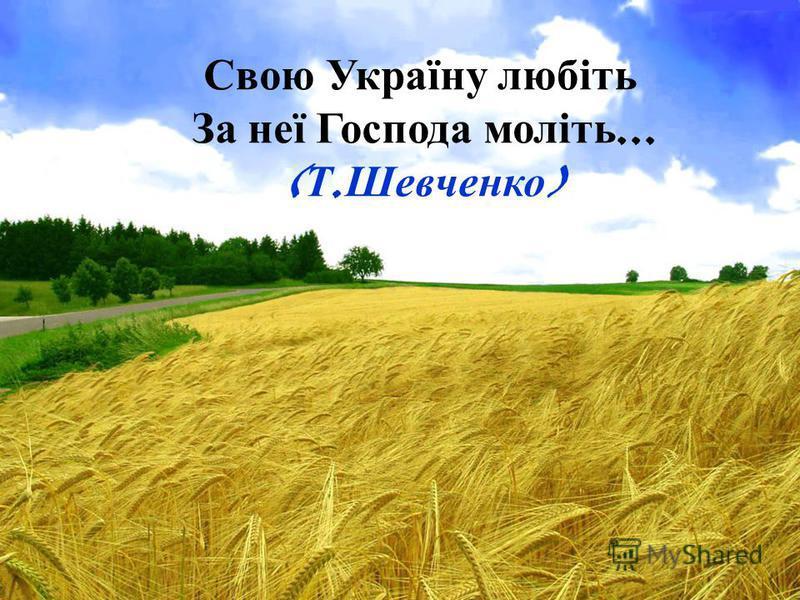 Свою У країну л юбіть За н еї Г оспода м оліть... ( Т. Шевченко )