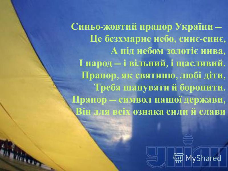 Синьо - жовтий прапор України Це безхмарне небо, синє - синє, А під небом золотіє нива, І народ і вільний, і щасливий. Прапор, як святиню, любі діти, Треба шанувати й боронити. Прапор символ нашої держави, Він для всіх ознака сили й слави