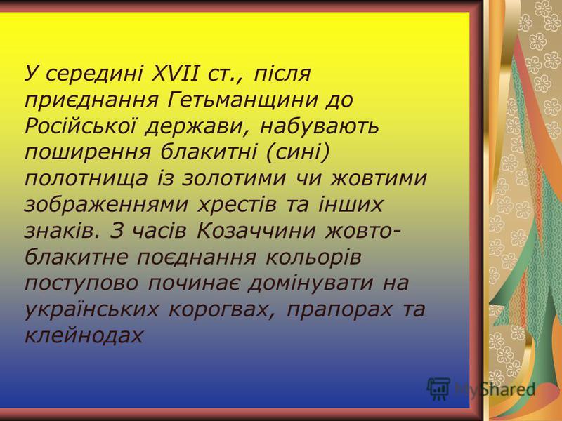 У середині XVII ст., після приєднання Гетьманщини до Російської держави, набувають поширення блакитні (сині) полотнища із золотими чи жовтими зображеннями хрестів та інших знаків. З часів Козаччини жовто- блакитне поєднання кольорів поступово починає