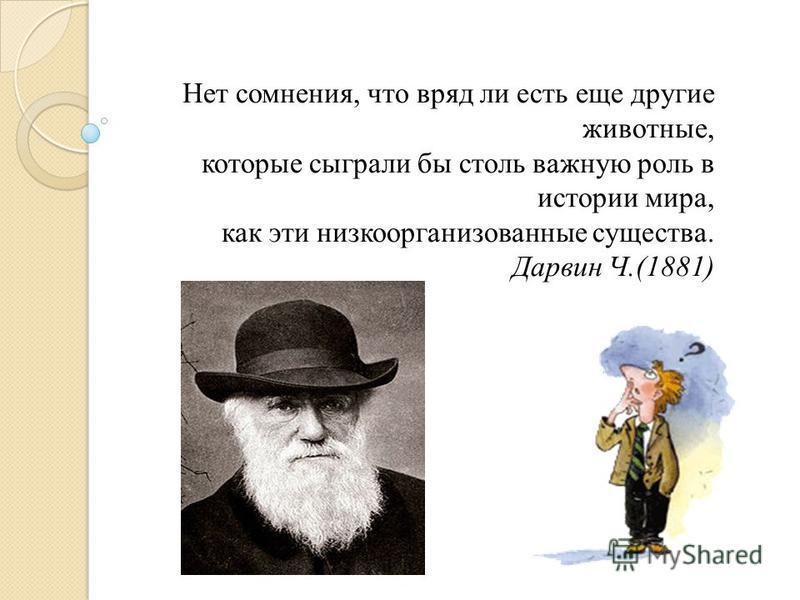Нет сомнения, что вряд ли есть еще другие животные, которые сыграли бы столь важную роль в истории мира, как эти низкоорганизованные существа. Дарвин Ч.(1881)
