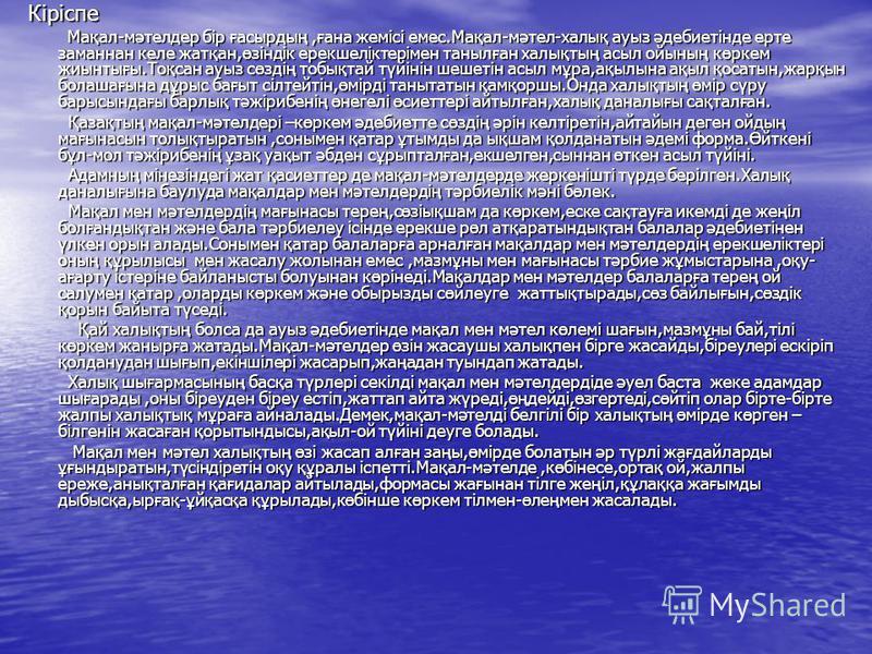 Кіріспе Кіріспе Мақал-мәтелдер бір ғасырдың,ғана жемісі емес.Мақал-мәтел-халық ауыз әдебиетінде ерте заманнан келе жатқан,өзіндік ерекшеліктерімен танылған халықтың асыл ойының көркем жиынтығы.Тоқсан ауыз сөздің тобықтай түйінін шешетін асыл мұра,ақы