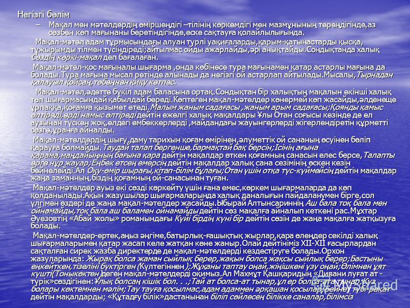 Негізгі бөлім Негізгі бөлім –Мақал мен мәтелдердің өміршеңдігі –тілінің көркемдігі мен мазмұнының тереңдігінде,аз сөзбен көп мағынаны беретіндігінде,еске сақтауға қолайлылығында. Мақал-мәтел адам тұрмысындағы алуан түрлі уақиғаларды,қарым-қатынастард
